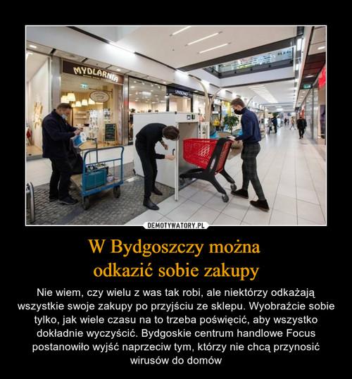 W Bydgoszczy można  odkazić sobie zakupy