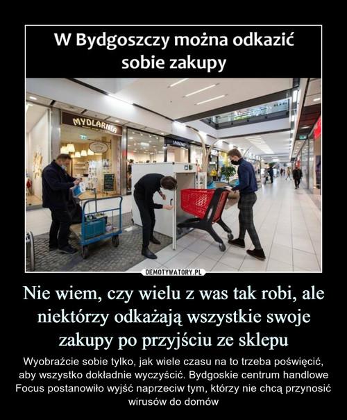 Nie wiem, czy wielu z was tak robi, ale niektórzy odkażają wszystkie swoje zakupy po przyjściu ze sklepu