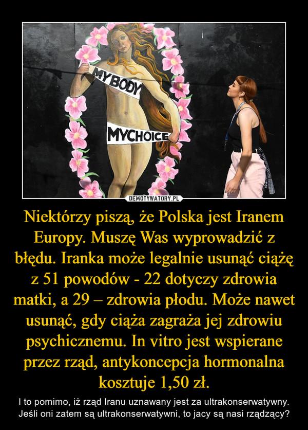 Niektórzy piszą, że Polska jest Iranem Europy. Muszę Was wyprowadzić z błędu. Iranka może legalnie usunąć ciążę z 51 powodów - 22 dotyczy zdrowia matki, a 29 – zdrowia płodu. Może nawet usunąć, gdy ciąża zagraża jej zdrowiu psychicznemu. In vitro jest wspierane przez rząd, antykoncepcja hormonalna kosztuje 1,50 zł. – I to pomimo, iż rząd Iranu uznawany jest za ultrakonserwatywny. Jeśli oni zatem są ultrakonserwatywni, to jacy są nasi rządzący? My body my choice