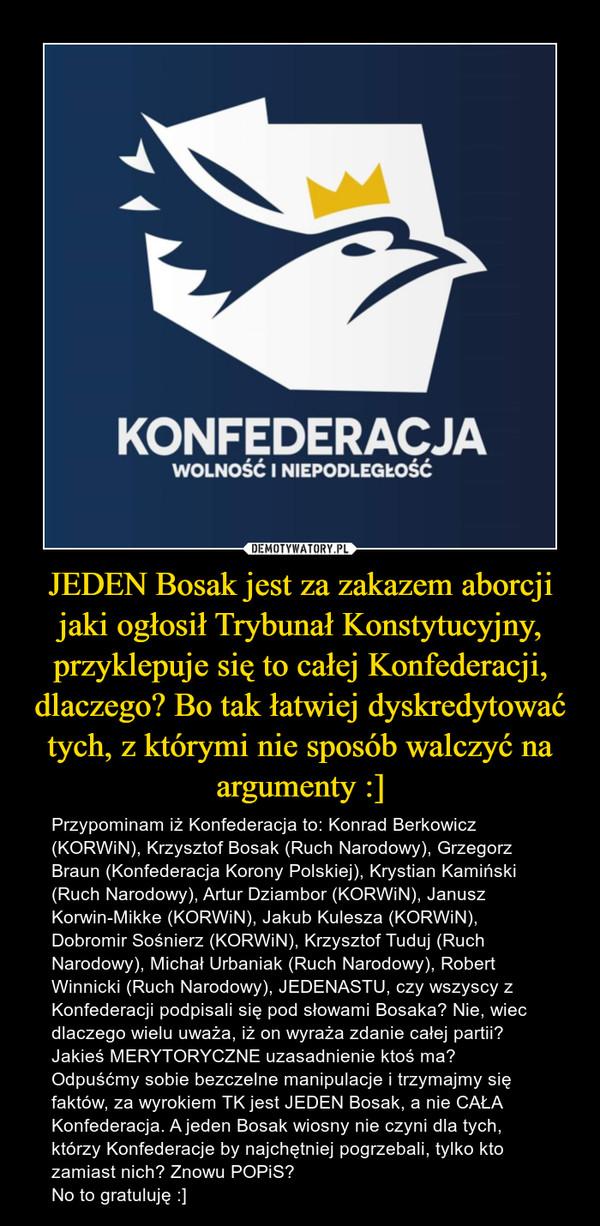 JEDEN Bosak jest za zakazem aborcji jaki ogłosił Trybunał Konstytucyjny, przyklepuje się to całej Konfederacji, dlaczego? Bo tak łatwiej dyskredytować tych, z którymi nie sposób walczyć na argumenty :] – Przypominam iż Konfederacja to: Konrad Berkowicz (KORWiN), Krzysztof Bosak (Ruch Narodowy), Grzegorz Braun (Konfederacja Korony Polskiej), Krystian Kamiński (Ruch Narodowy), Artur Dziambor (KORWiN), Janusz Korwin-Mikke (KORWiN), Jakub Kulesza (KORWiN), Dobromir Sośnierz (KORWiN), Krzysztof Tuduj (Ruch Narodowy), Michał Urbaniak (Ruch Narodowy), Robert Winnicki (Ruch Narodowy), JEDENASTU, czy wszyscy z Konfederacji podpisali się pod słowami Bosaka? Nie, wiec dlaczego wielu uważa, iż on wyraża zdanie całej partii? Jakieś MERYTORYCZNE uzasadnienie ktoś ma?Odpuśćmy sobie bezczelne manipulacje i trzymajmy się faktów, za wyrokiem TK jest JEDEN Bosak, a nie CAŁA Konfederacja. A jeden Bosak wiosny nie czyni dla tych, którzy Konfederacje by najchętniej pogrzebali, tylko kto zamiast nich? Znowu POPiS?No to gratuluję :]