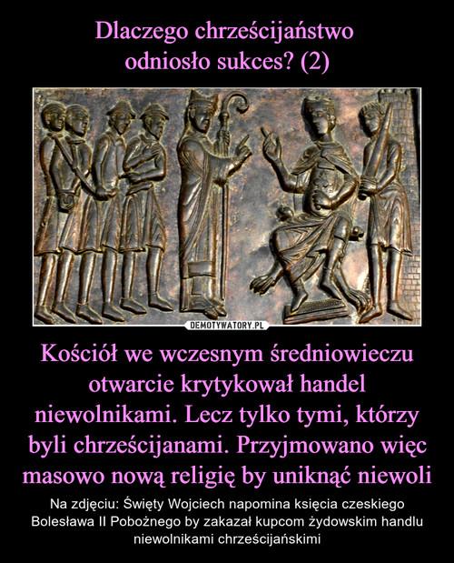 Dlaczego chrześcijaństwo  odniosło sukces? (2) Kościół we wczesnym średniowieczu otwarcie krytykował handel niewolnikami. Lecz tylko tymi, którzy byli chrześcijanami. Przyjmowano więc masowo nową religię by uniknąć niewoli