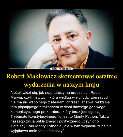 Robert Makłowicz skomentował ostatnie wydarzenia w naszym kraju