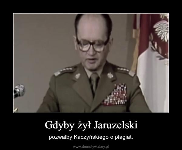 Gdyby żył Jaruzelski – pozwałby Kaczyńskiego o plagiat.