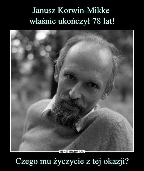 Janusz Korwin-Mikke  właśnie ukończył 78 lat! Czego mu życzycie z tej okazji?