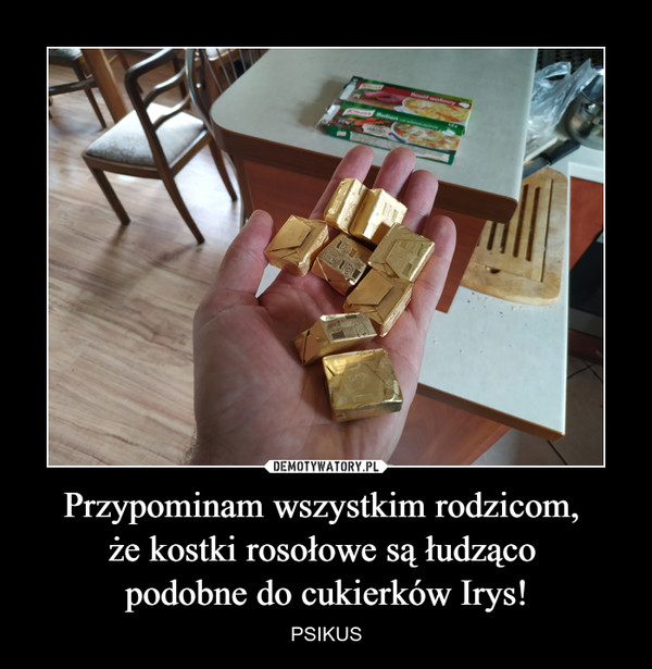 Przypominam wszystkim rodzicom, że kostki rosołowe są łudząco podobne do cukierków Irys! – PSIKUS