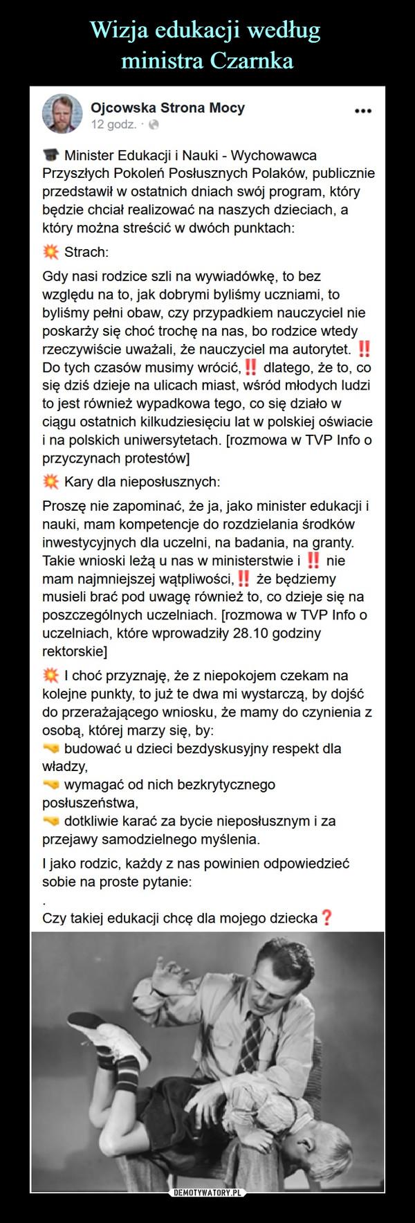 –  Ojcowska Strona MocyV Minister Edukacji ( Nauki - WychowawcaPrzyszłych Pokoleń Posłusznych Polaków, publicznieprzedstawił w ostatnich dniach swój program, którybędzie chciał realizować na naszych dzieciach, aktóry można streścić w dwóch punktach:Q Strach:Gdy nasi rodzice szli na wywiadówkę. lo bezwzględu na to. jak dobrymi byliśmy uczniami, tobyliśmy pełni obaw. czy przypadkiem nauczyciel nieposkarży się choć trochę na nas. bo rodzice wtedyrzeczywiście uważali, że nauczyciel ma autorytet. !!Do tych czasów musimy wrócić.!   dlatego, że to. cosię dziś dzieje na ulicach miast, wśród młodych ludzito jest również wypadkowa tego. co się działo wciągu ostatnich kilkudziesięciu lat w polskiej oświaciei na polskich uniwersytetach, [rozmowa w TVP Into oprzyczynach protestów]Q Kary dla nieposłusznych:Proszę nie zapominać, że ja. jako minister edukacji inauki, mam kompetencje do rozdzielania środkówinwestycyjnych dla uczelni, na badania, na granty.Takie wnioski leżą u nas w ministerstwie i !! niemam najmniejszej wątpliwości. H że będziemymusieli brać pod uwagę również to. co dzieje się naposzczególnych uczelniach, (rozmowa w TVP Into ouczelniach, które wprowadziły 28.10 godzinyrektorskie)Cfc I choć przyznaję, że z niepokojem czekam nakolejne punkty, to już te dwa mi wystarczą, by dojśćdo przerażającego wniosku, że mamy do czynienia zosobą, klórej marzy się. by:budować u dzieci bezdyskusyjny respekt dlawładzy.wymagać od nich bezkrytycznegoposłuszeństwa.dotkliwie karać za bycie nieposłusznym i zaprzejawy samodzielnego myślenia.I jako rodzic, każdy z nas powinien odpowiedziećsobie na proste pytanie:Czy takiej edukacji chcę dla mojego dziecka ?
