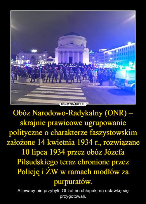 Obóz Narodowo-Radykalny(ONR) – skrajnie prawicowe ugrupowanie polityczne o charakterzefaszystowskim założone 14 kwietnia 1934 r., rozwiązane 10 lipca 1934 przez obóz Józefa Piłsudskiego teraz chronione przez Policję i ŻW w ramach modłów za purpuratów.