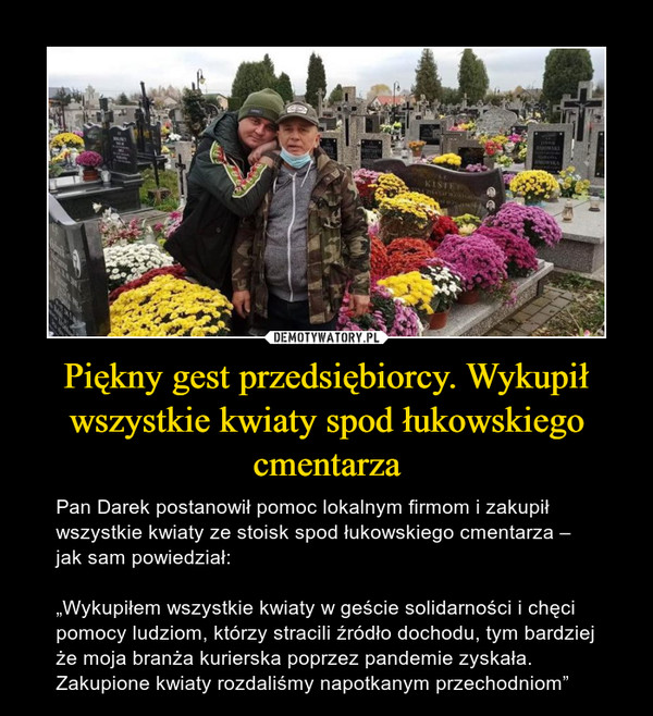 """Piękny gest przedsiębiorcy. Wykupił wszystkie kwiaty spod łukowskiego cmentarza – Pan Darek postanowił pomoc lokalnym firmom i zakupił wszystkie kwiaty ze stoisk spod łukowskiego cmentarza – jak sam powiedział:""""Wykupiłem wszystkie kwiaty w geście solidarności i chęci pomocy ludziom, którzy stracili źródło dochodu, tym bardziej że moja branża kurierska poprzez pandemie zyskała. Zakupione kwiaty rozdaliśmy napotkanym przechodniom"""""""