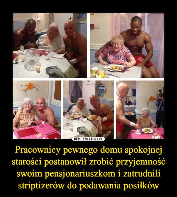 Pracownicy pewnego domu spokojnej starości postanowił zrobić przyjemność swoim pensjonariuszkom i zatrudnili striptizerów do podawania posiłków –