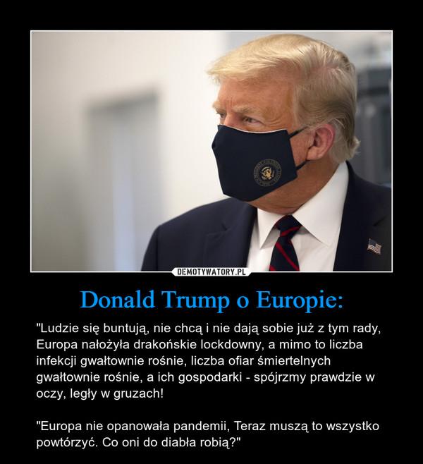 """Donald Trump o Europie: – """"Ludzie się buntują, nie chcą i nie dają sobie już z tym rady, Europa nałożyła drakońskie lockdowny, a mimo to liczba infekcji gwałtownie rośnie, liczba ofiar śmiertelnych gwałtownie rośnie, a ich gospodarki - spójrzmy prawdzie w oczy, legły w gruzach!""""Europa nie opanowała pandemii, Teraz muszą to wszystko powtórzyć. Co oni do diabła robią?"""""""