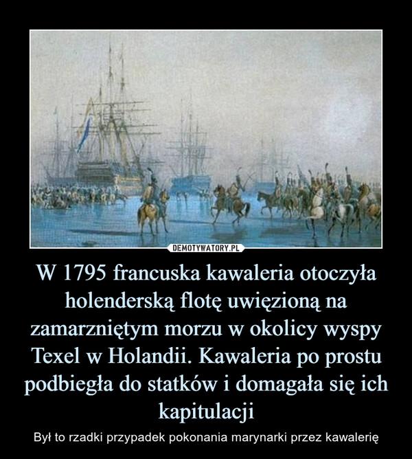 W 1795 francuska kawaleria otoczyła holenderską flotę uwięzioną na zamarzniętym morzu w okolicy wyspy Texel w Holandii. Kawaleria po prostupodbiegła do statków i domagała się ich kapitulacji – Był to rzadki przypadek pokonania marynarki przez kawalerię