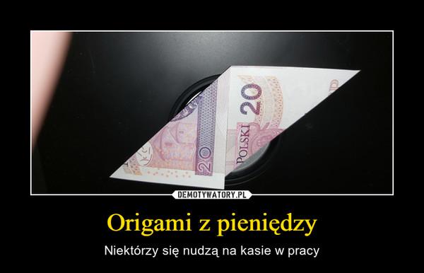 Origami z pieniędzy – Niektórzy się nudzą na kasie w pracy