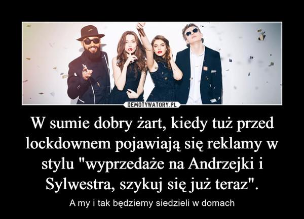 """W sumie dobry żart, kiedy tuż przed lockdownem pojawiają się reklamy w stylu """"wyprzedaże na Andrzejki i Sylwestra, szykuj się już teraz"""". – A my i tak będziemy siedzieli w domach"""