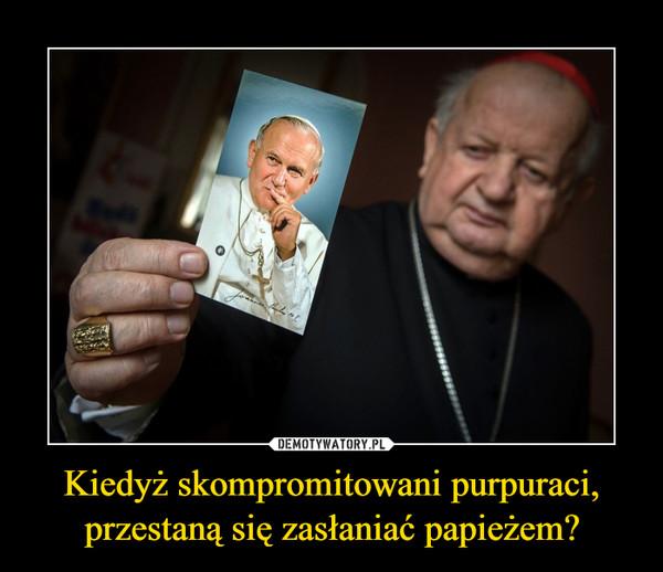 Kiedyż skompromitowani purpuraci, przestaną się zasłaniać papieżem? –