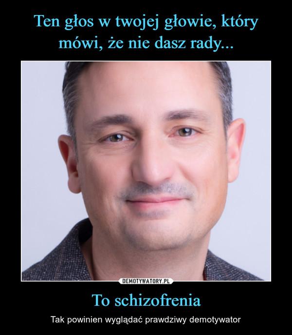 To schizofrenia – Tak powinien wyglądać prawdziwy demotywator