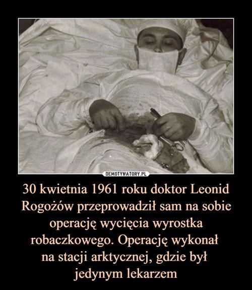30 kwietnia 1961 roku doktor Leonid Rogożów przeprowadził sam na sobie operację wycięcia wyrostka robaczkowego. Operację wykonał  na stacji arktycznej, gdzie był  jedynym lekarzem
