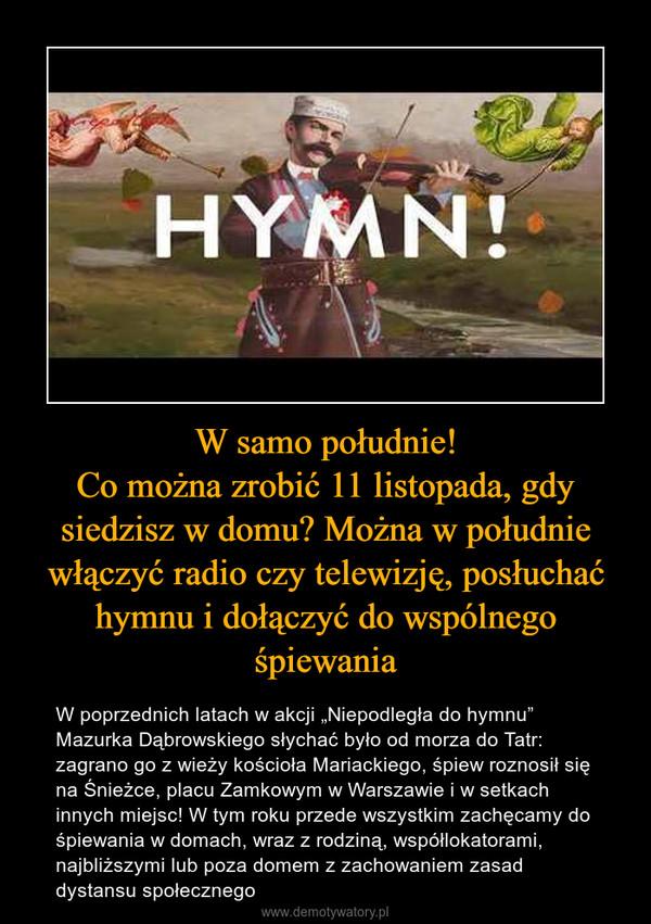 """W samo południe!Co można zrobić 11 listopada, gdy siedzisz w domu? Można w południe włączyć radio czy telewizję, posłuchać hymnu i dołączyć do wspólnego śpiewania – W poprzednich latach w akcji """"Niepodległa do hymnu"""" Mazurka Dąbrowskiego słychać było od morza do Tatr: zagrano go z wieży kościoła Mariackiego, śpiew roznosił się na Śnieżce, placu Zamkowym w Warszawie i w setkach innych miejsc! W tym roku przede wszystkim zachęcamy do śpiewania w domach, wraz z rodziną, współlokatorami, najbliższymi lub poza domem z zachowaniem zasad dystansu społecznego"""