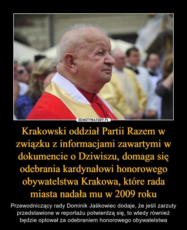 Krakowski oddział Partii Razem w związku z informacjami zawartymi w dokumencie o Dziwiszu, domaga się odebrania kardynałowi honorowego obywatelstwa Krakowa, które rada miasta nadała mu w 2009 roku – Przewodniczący rady Dominik Jaśkowiec dodaje, że jeśli zarzuty przedstawione w reportażu potwierdzą się, to wtedy również będzie optował za odebraniem honorowego obywatelstwa