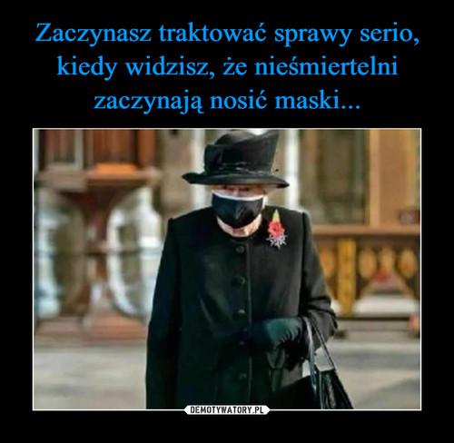 Zaczynasz traktować sprawy serio, kiedy widzisz, że nieśmiertelni zaczynają nosić maski...