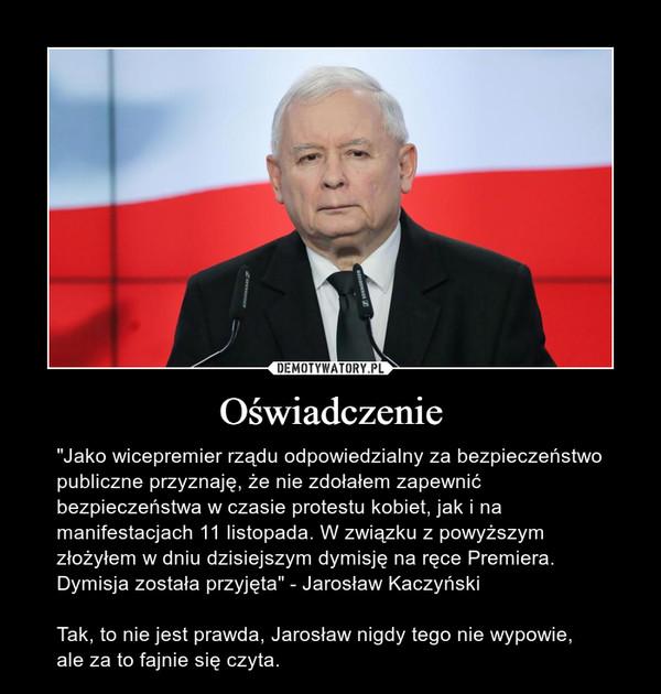 """Oświadczenie – """"Jako wicepremier rządu odpowiedzialny za bezpieczeństwo publiczne przyznaję, że nie zdołałem zapewnić bezpieczeństwa w czasie protestu kobiet, jak i na manifestacjach 11 listopada. W związku z powyższym złożyłem w dniu dzisiejszym dymisję na ręce Premiera. Dymisja została przyjęta"""" - Jarosław KaczyńskiTak, to nie jest prawda, Jarosław nigdy tego nie wypowie, ale za to fajnie się czyta."""
