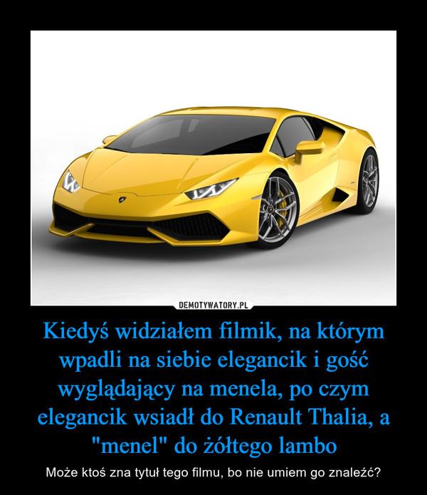 """Kiedyświdziałem filmik, na którym wpadli na siebie elegancik i gość wyglądający na menela, po czym elegancik wsiadł do Renault Thalia, a """"menel"""" do żółtego lambo – Może ktoś zna tytuł tego filmu, bo nie umiem go znaleźć?"""