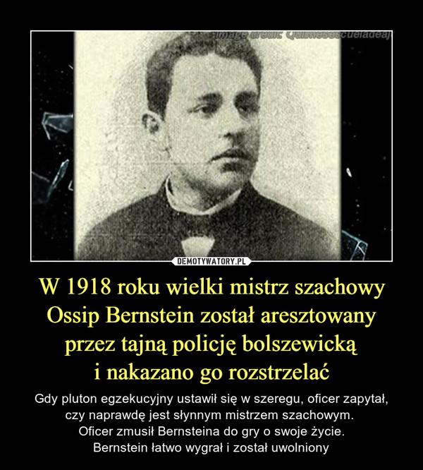W 1918 roku wielki mistrz szachowy Ossip Bernstein został aresztowanyprzez tajną policję bolszewickąi nakazano go rozstrzelać – Gdy pluton egzekucyjny ustawił się w szeregu, oficer zapytał,czy naprawdę jest słynnym mistrzem szachowym. Oficer zmusił Bernsteina do gry o swoje życie.Bernstein łatwo wygrał i został uwolniony