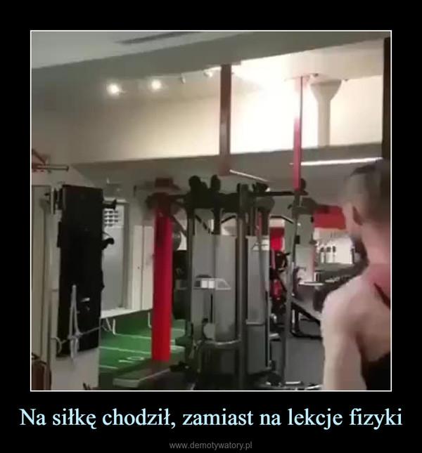 Na siłkę chodził, zamiast na lekcje fizyki –