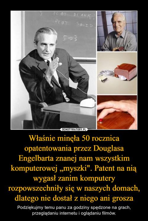 """Właśnie minęła 50 rocznica opatentowania przez Douglasa Engelbarta znanej nam wszystkim komputerowej """"myszki"""". Patent na nią wygasł zanim komputery rozpowszechniły się w naszych domach, dlatego nie dostał z niego ani grosza"""