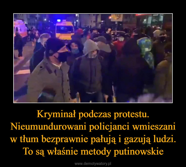 Kryminał podczas protestu. Nieumundurowani policjanci wmieszani w tłum bezprawnie pałują i gazują ludzi. To są właśnie metody putinowskie –