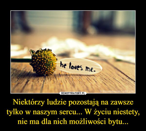 Niektórzy ludzie pozostają na zawsze tylko w naszym sercu... W życiu niestety, nie ma dla nich możliwości bytu... –