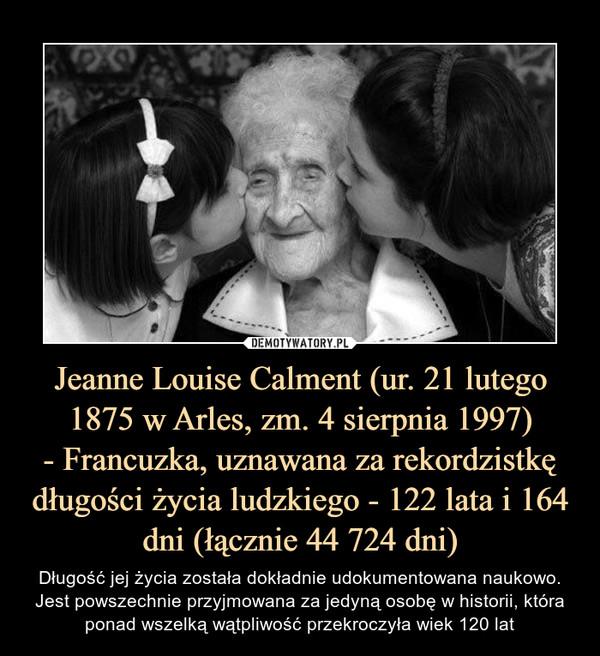 Jeanne Louise Calment (ur. 21 lutego 1875 w Arles, zm. 4 sierpnia 1997)- Francuzka, uznawana za rekordzistkę długości życia ludzkiego - 122 lata i 164 dni (łącznie 44 724 dni) – Długość jej życia została dokładnie udokumentowana naukowo. Jest powszechnie przyjmowana za jedyną osobę w historii, która ponad wszelką wątpliwość przekroczyła wiek 120 lat