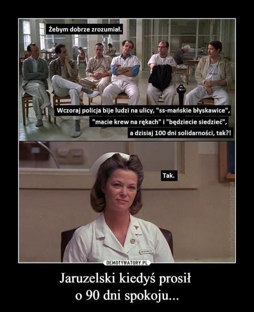 Jaruzelski kiedyś prosił  o 90 dni spokoju...
