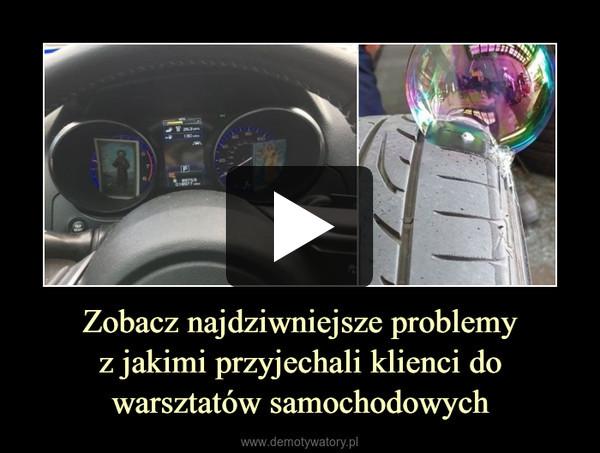 Zobacz najdziwniejsze problemyz jakimi przyjechali klienci do warsztatów samochodowych –