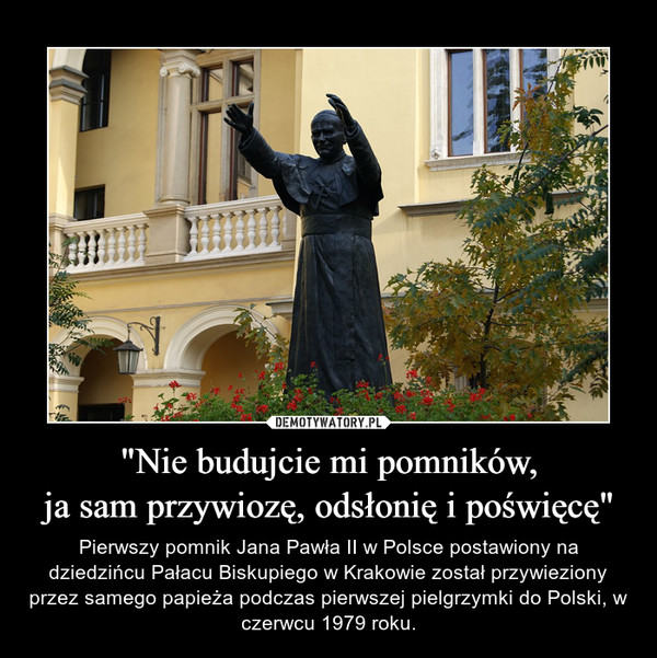 """""""Nie budujcie mi pomników,ja sam przywiozę, odsłonię i poświęcę"""" – Pierwszy pomnik Jana Pawła II w Polsce postawiony na dziedzińcu Pałacu Biskupiego w Krakowie został przywieziony przez samego papieża podczas pierwszej pielgrzymki do Polski, w czerwcu 1979 roku."""