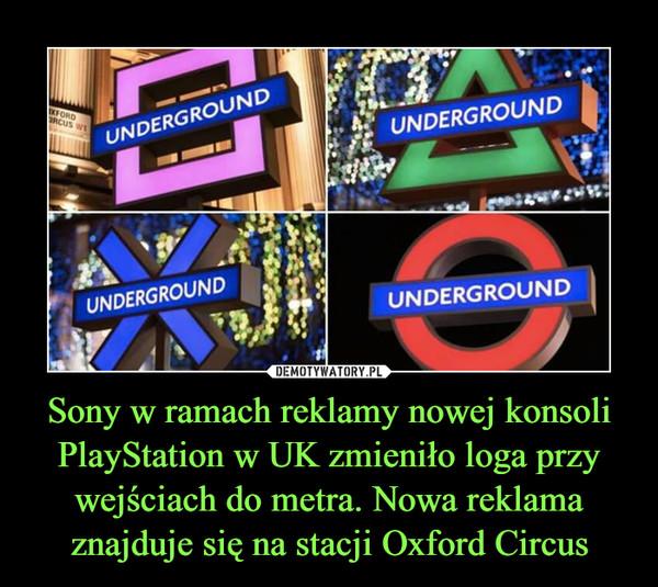 Sony w ramach reklamy nowej konsoli PlayStation w UK zmieniło loga przy wejściach do metra. Nowa reklama znajduje się na stacji Oxford Circus –