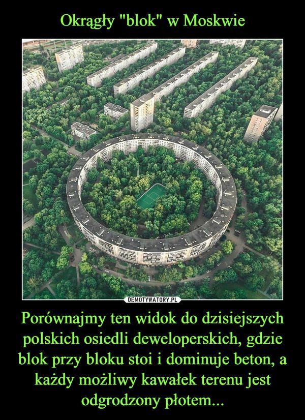 Porównajmy ten widok do dzisiejszych polskich osiedli deweloperskich, gdzie blok przy bloku stoi i dominuje beton, a każdy możliwy kawałek terenu jest odgrodzony płotem... –