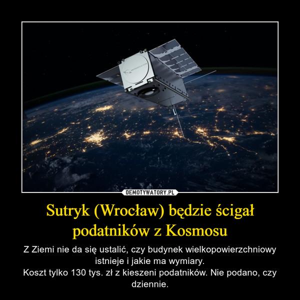 Sutryk (Wrocław) będzie ścigał podatników z Kosmosu – Z Ziemi nie da się ustalić, czy budynek wielkopowierzchniowy istnieje i jakie ma wymiary.Koszt tylko 130 tys. zł z kieszeni podatników. Nie podano, czy dziennie.