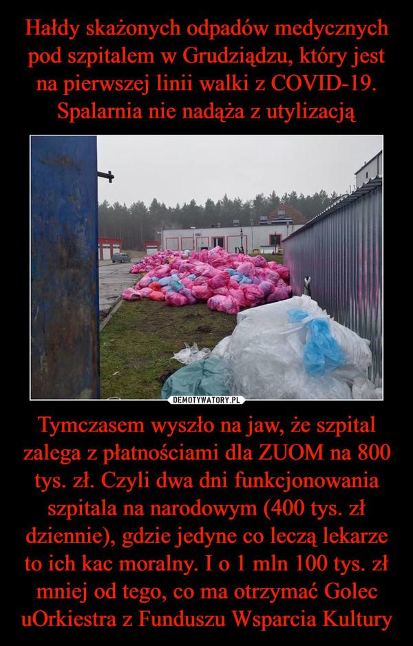 Hałdy skażonych odpadów medycznych pod szpitalem w Grudziądzu, który jest na pierwszej linii walki z COVID-19. Spalarnia nie nadąża z utylizacją Tymczasem wyszło na jaw, że szpital zalega z płatnościami dla ZUOM na 800 tys. zł. Czyli dwa dni funkcjonowania szpitala na narodowym (400 tys. zł dziennie), gdzie jedyne co leczą lekarze to ich kac moralny. I o 1 mln 100 tys. zł mniej od tego, co ma otrzymać Golec uOrkiestra z Funduszu Wsparcia Kultury