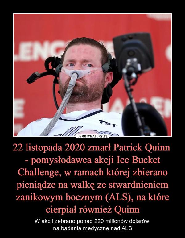 22 listopada 2020 zmarł Patrick Quinn - pomysłodawca akcji Ice Bucket Challenge, w ramach której zbierano pieniądze na walkę ze stwardnieniem zanikowym bocznym (ALS), na które cierpiał również Quinn – W akcji zebrano ponad 220 milionów dolarów na badania medyczne nad ALS