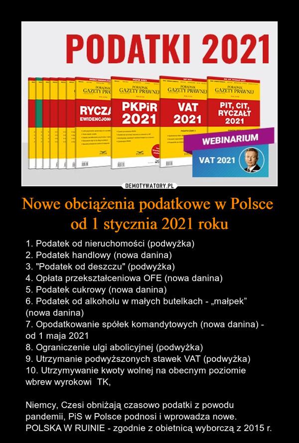 """Nowe obciążenia podatkowe w Polsce od 1 stycznia 2021 roku – 1. Podatek od nieruchomości (podwyżka)2. Podatek handlowy (nowa danina)3. """"Podatek od deszczu"""" (podwyżka)4. Opłata przekształceniowa OFE (nowa danina)5. Podatek cukrowy (nowa danina)6. Podatek od alkoholu w małych butelkach - """"małpek"""" (nowa danina)7. Opodatkowanie spółek komandytowych (nowa danina) - od 1 maja 20218. Ograniczenie ulgi abolicyjnej (podwyżka)9. Utrzymanie podwyższonych stawek VAT (podwyżka)10. Utrzymywanie kwoty wolnej na obecnym poziomie wbrew wyrokowi  TK,Niemcy, Czesi obniżają czasowo podatki z powodu pandemii, PiS w Polsce podnosi i wprowadza nowe.POLSKA W RUINIE - zgodnie z obietnicą wyborczą z 2015 r."""