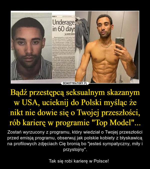 """Bądź przestępcą seksualnym skazanym w USA, ucieknij do Polski myśląc że nikt nie dowie się o Twojej przeszłości, rób karierę w programie """"Top Model""""... – Zostań wyrzucony z programu, który wiedział o Twojej przeszłości przed emisją programu, obserwuj jak polskie kobiety z błyskawicą na profilowych zdjęciach Cię bronią bo """"jesteś sympatyczny, miły i przystojny"""".      Tak się robi karierę w Polsce!"""
