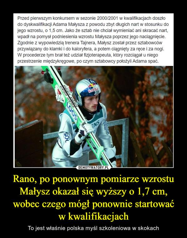 Rano, po ponownym pomiarze wzrostu Małysz okazał się wyższy o 1,7 cm, wobec czego mógł ponownie startować w kwalifikacjach – To jest właśnie polska myśl szkoleniowa w skokach Przed pierwszym konkursem w sezonie 2000/2001 w kwalifikacjach doszłodo dyskwalifikacji Adama Małysza z powodu zbyt długich nart w stosunku dojego wzrostu, o 1,5 cm. Jako źe sztab nie chciał wymieniać ani skracać nart,wpadł na pomysł podniesienia wzrostu Małysza poprzez jego naciągnięcie.Zgodnie z wypowiedzią trenera Tajnera, Małysz został przez sztabowcówprzywiązany do klamki i do kaloryfera, a potem ciągnięty za ręce i za nogi.W procederze tym brał też udział fizjoterapeuta, który rozciągał u niegoprzestrzenie międzykręgowe, po czym sztabowcy położyli Adama spać.