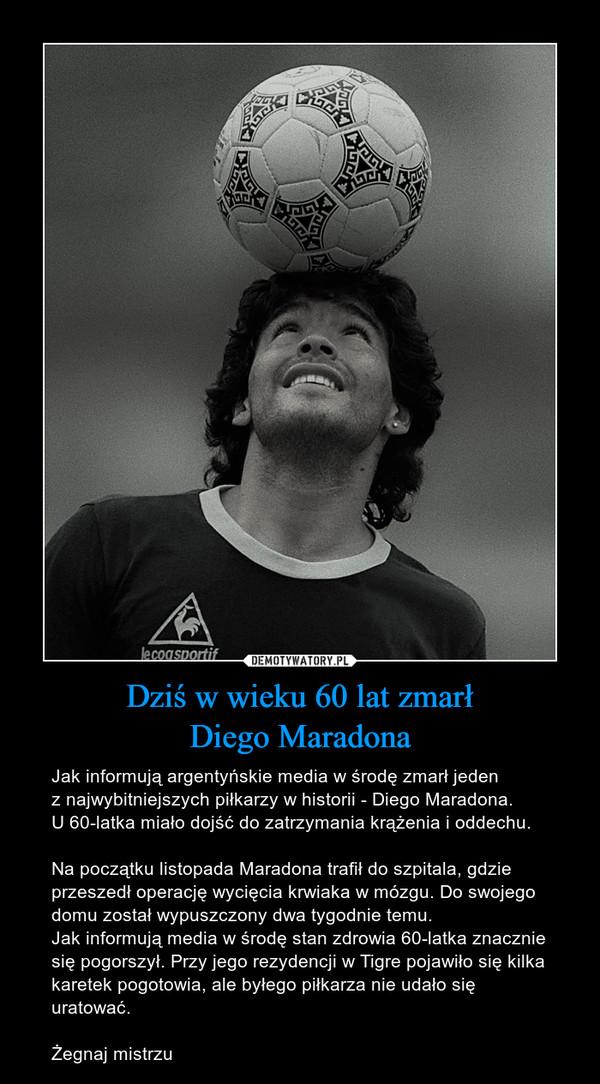 Dziś w wieku 60 lat zmarłDiego Maradona – Jak informują argentyńskie media w środę zmarł jedenz najwybitniejszych piłkarzy w historii - Diego Maradona. U 60-latka miało dojść do zatrzymania krążenia i oddechu.Na początku listopada Maradona trafił do szpitala, gdzie przeszedł operację wycięcia krwiaka w mózgu. Do swojego domu został wypuszczony dwa tygodnie temu. Jak informują media w środę stan zdrowia 60-latka znacznie się pogorszył. Przy jego rezydencji w Tigre pojawiło się kilka karetek pogotowia, ale byłego piłkarza nie udało się uratować.Żegnaj mistrzu