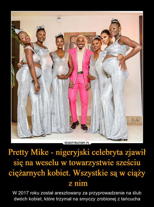 Pretty Mike - nigeryjski celebryta zjawił się na weselu w towarzystwie sześciu ciężarnych kobiet. Wszystkie są w ciąży  z nim