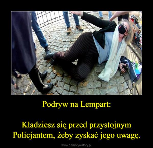 Podryw na Lempart:Kładziesz się przed przystojnym Policjantem, żeby zyskać jego uwagę. –