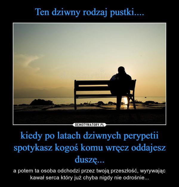 kiedy po latach dziwnych perypetii spotykasz kogoś komu wręcz oddajesz duszę... – a potem ta osoba odchodzi przez twoją przeszłość, wyrywając kawał serca który już chyba nigdy nie odrośnie...