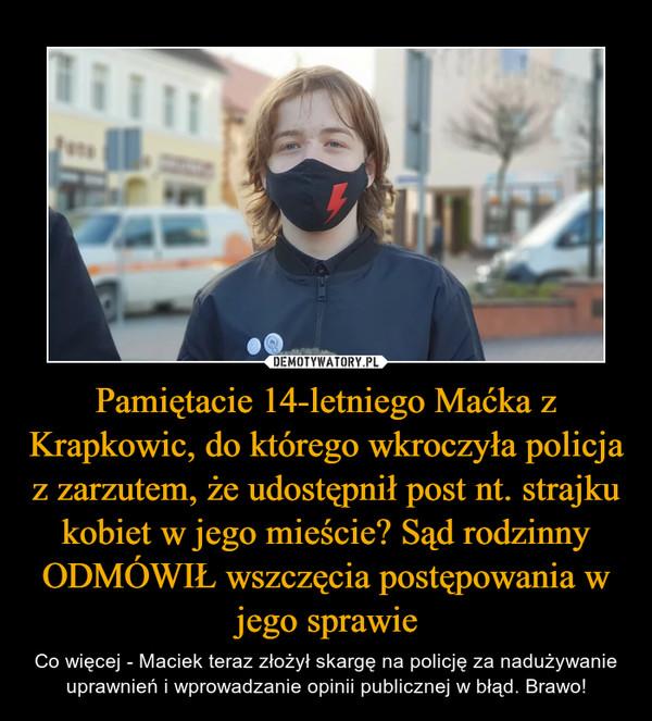 Pamiętacie 14-letniego Maćka z Krapkowic, do którego wkroczyła policja z zarzutem, że udostępnił post nt. strajku kobiet w jego mieście? Sąd rodzinny ODMÓWIŁ wszczęcia postępowania w jego sprawie – Co więcej - Maciek teraz złożył skargę na policję za nadużywanie uprawnień i wprowadzanie opinii publicznej w błąd. Brawo!