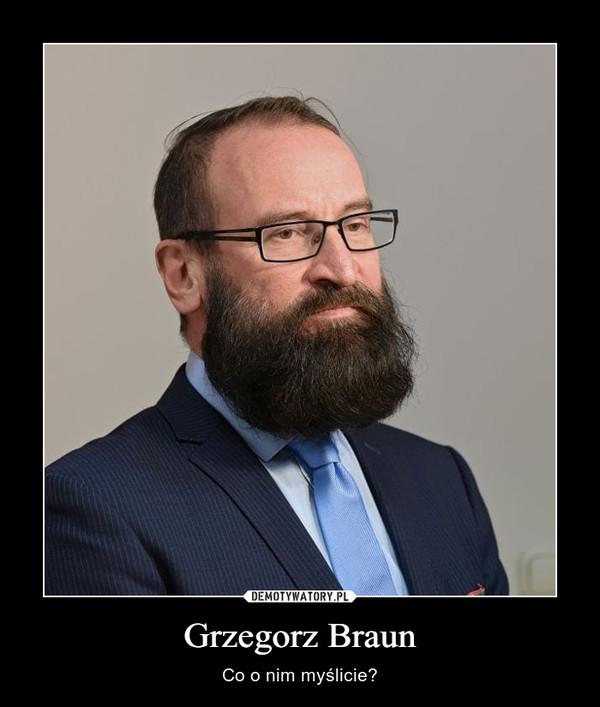 Grzegorz Braun – Co o nim myślicie?