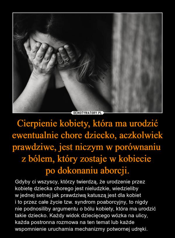 Cierpienie kobiety, która ma urodzić ewentualnie chore dziecko, aczkolwiek prawdziwe, jest niczym w porównaniu z bólem, który zostaje w kobiecie po dokonaniu aborcji. – Gdyby ci wszyscy, którzy twierdzą, że urodzenie przez kobietę dziecka chorego jest nieludzkie, wiedzieliby w jednej setnej jak prawdziwą katuszą jest dla kobiet i to przez całe życie tzw. syndrom poaborcyjny, to nigdy nie podnosiliby argumentu o bólu kobiety, która ma urodzić takie dziecko. Każdy widok dziecięcego wózka na ulicy, każda postronna rozmowa na ten temat lub każde wspomnienie uruchamia mechanizmy potwornej udręki.