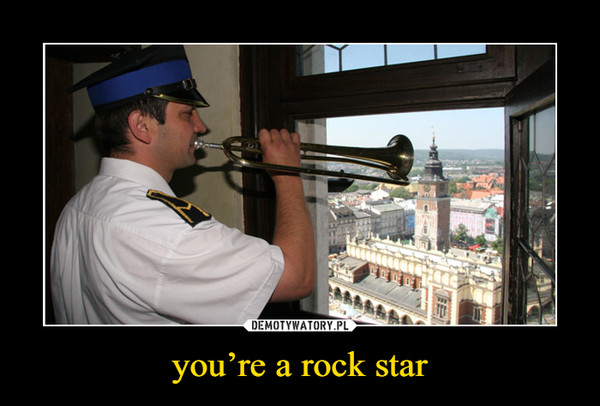 you're a rock star –